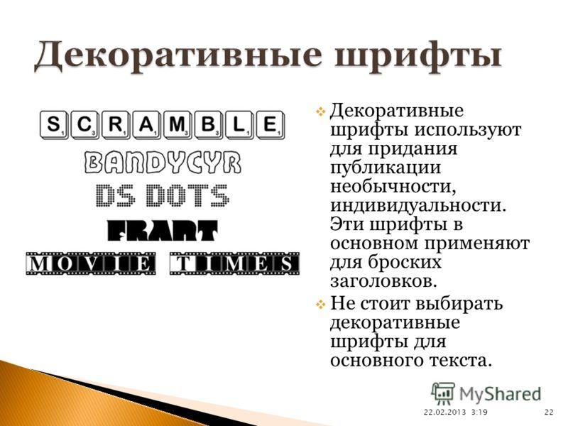 22.02.2013 3:21 22 Декоративные шрифты используют для придания публикации необычности, индивидуальности. Эти шрифты в основном применяют для броских заголовков. Не стоит выбирать декоративные шрифты для основного текста.