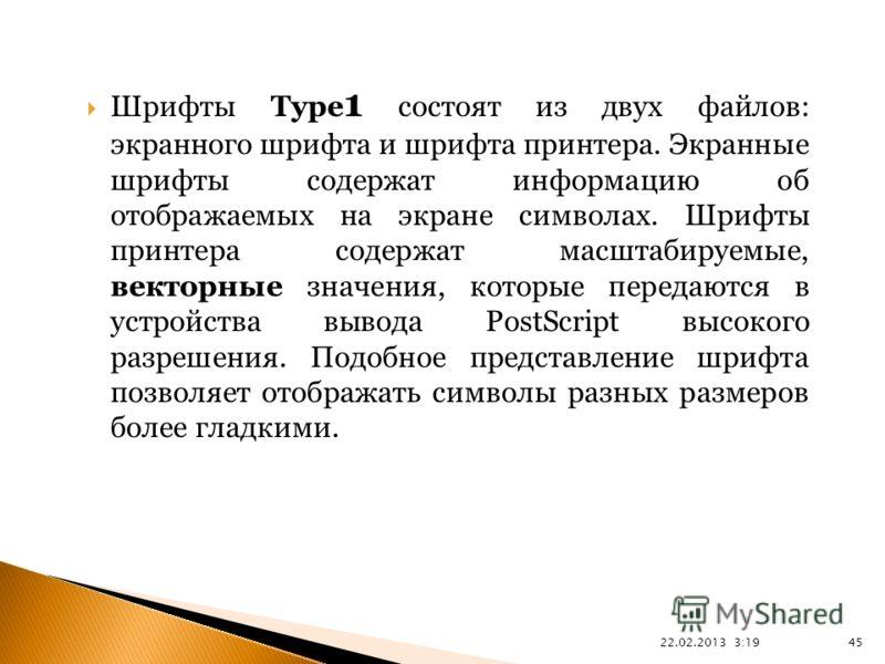 22.02.2013 3:21 45 Шрифты Type 1 состоят из двух файлов: экранного шрифта и шрифта принтера. Экранные шрифты содержат информацию об отображаемых на экране символах. Шрифты принтера содержат масштабируемые, векторные значения, которые передаются в уст