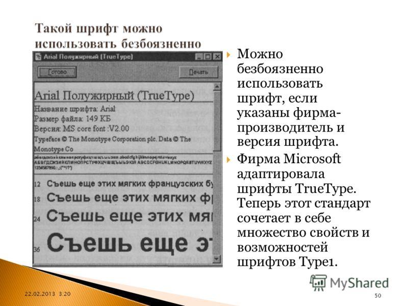 22.02.2013 3:21 50 Можно безбоязненно использовать шрифт, если указаны фирма- производитель и версия шрифта. Фирма Microsoft адаптировала шрифты TrueType. Теперь этот стандарт сочетает в себе множество свойств и возможностей шрифтов Type1.