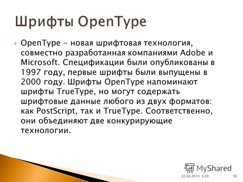 22.02.2013 3:21 53 OpenType - новая шрифтовая технология, совместно разработанная компаниями Adobe и Microsoft. Спецификации были опубликованы в 1997 году, первые шрифты были выпущены в 2000 году. Шрифты OpenType напоминают шрифты TrueType, но могут