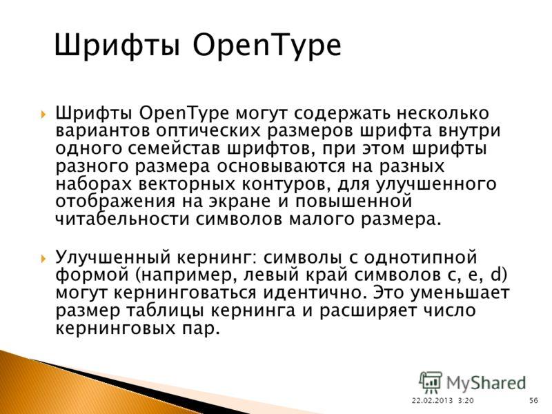 22.02.2013 3:21 56 Шрифты OpenType могут содержать несколько вариантов оптических размеров шрифта внутри одного семейстав шрифтов, при этом шрифты разного размера основываются на разных наборах векторных контуров, для улучшенного отображения на экран