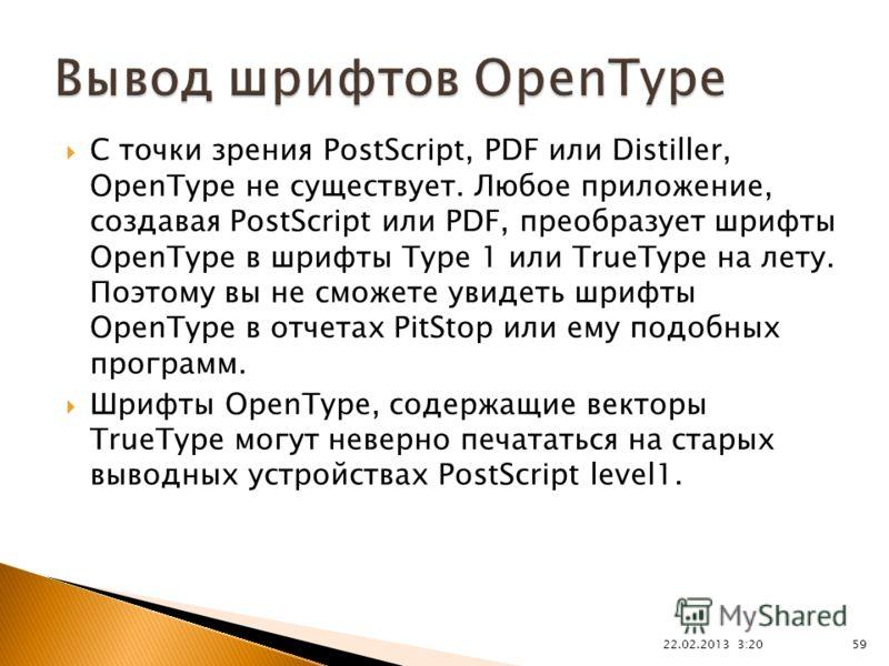 22.02.2013 3:21 59 С точки зрения PostScript, PDF или Distiller, OpenType не существует. Любое приложение, создавая PostScript или PDF, преобразует шрифты OpenType в шрифты Type 1 или TrueType на лету. Поэтому вы не сможете увидеть шрифты OpenType в