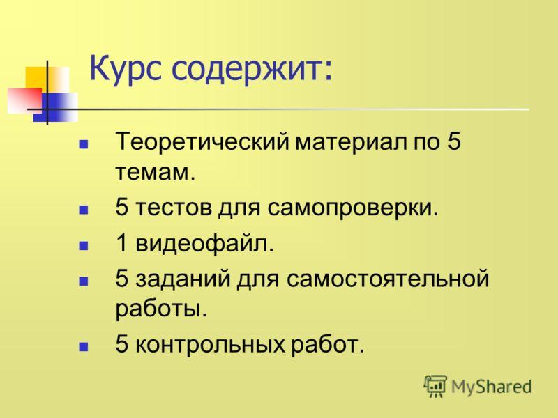 Курс содержит: Теоретический материал по 5 темам. 5 тестов для самопроверки. 1 видеофайл. 5 заданий для самостоятельной работы. 5 контрольных работ.