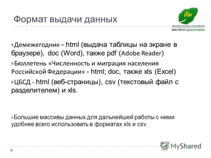 Формат выдачи данных Демежегодник – html (выдача таблицы на экране в браузере), doc (Word), также pdf ( Adobe Reader ) Бюллетень «Численность и миграция населения Российской Федерации» - html; doc, также xls (Excel) ЦБСД - html (веб-страницы), csv (т