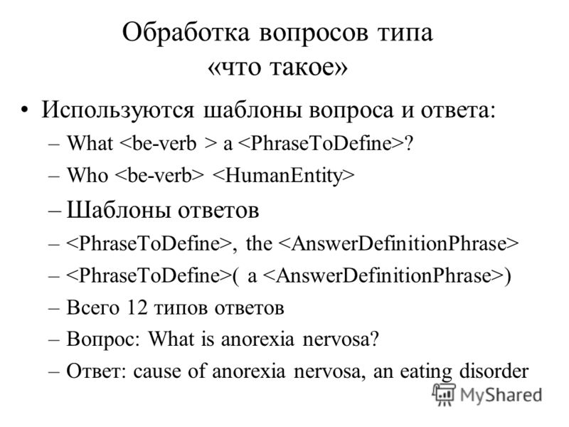 Обработка вопросов типа «что такое» Используются шаблоны вопроса и ответа: –What a ? –Who –Шаблоны ответов –, the – ( a ) –Всего 12 типов ответов –Вопрос: What is anorexia nervosa? –Ответ: cause of anorexia nervosa, an eating disorder