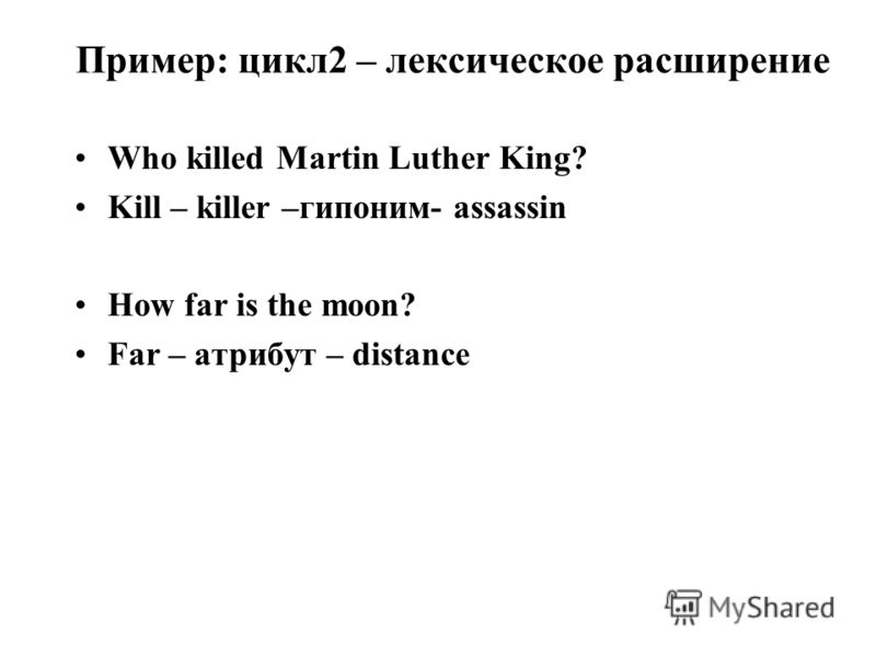 Пример: цикл2 – лексическое расширение Who killed Martin Luther King? Kill – killer –гипоним- assassin How far is the moon? Far – атрибут – distance