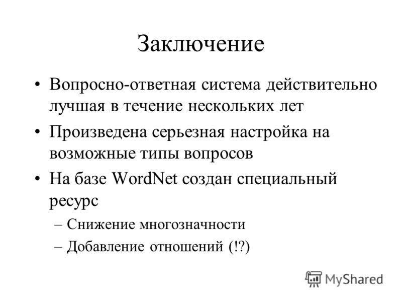 Заключение Вопросно-ответная система действительно лучшая в течение нескольких лет Произведена серьезная настройка на возможные типы вопросов На базе WordNet создан специальный ресурс –Снижение многозначности –Добавление отношений (!?)