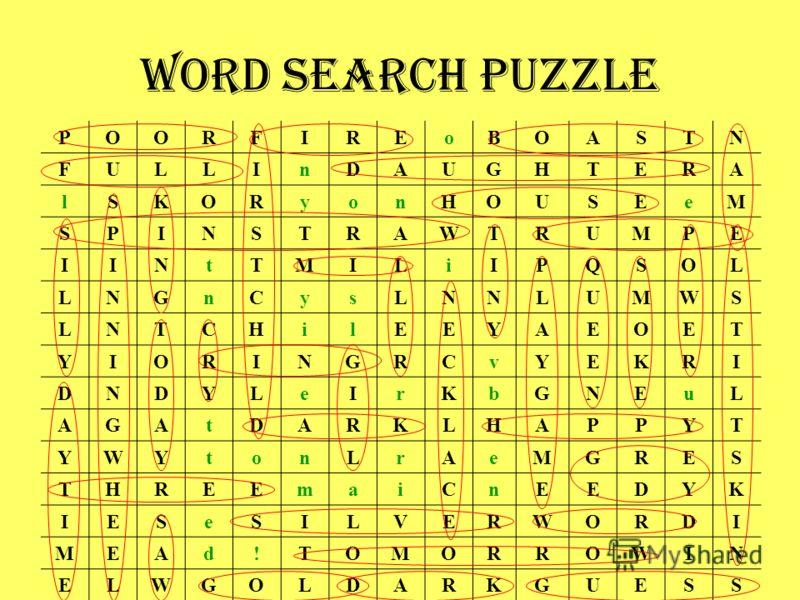 Word Search Puzzle POORFIREoBOASTN FULLInDAUGHTERA lSKORyonHOUSEeM SPINSTRAWTRUMPE IINtTMILiIPQSOL LNGnCysLNNLUMWS LNTCHilEEYAEOET YIORINGRCvYEKRI DNDYLeIrKbGNEuL AGAtDARKLHAPPYT YWYtonLrAeMGRES THREEmaiCnEEDYK IESeSILVERWORDI MEAd!TOMORROWIN ELWGOLD