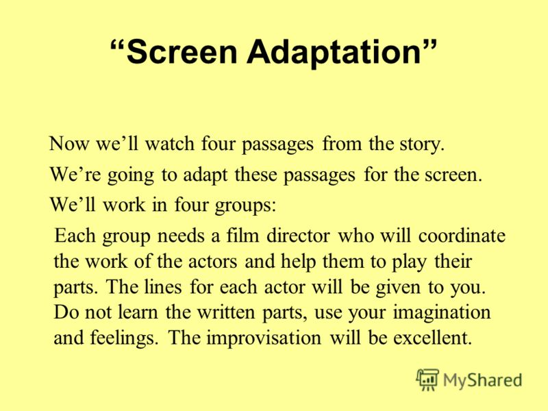 Screen Adaptation Now well watch four passages from the story. Were going to adapt these passages for the screen. Well work in four groups: Each group needs a film director who will coordinate the work of the actors and help them to play their parts.