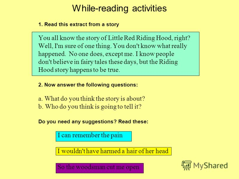 While-reading activities 1. Read this extract from a story You all know the story of Little Red Riding Hood, right? Well, I'm sure of one thing. You don't know what really happened. No one does, except me. I know people don't believe in fairy tales t