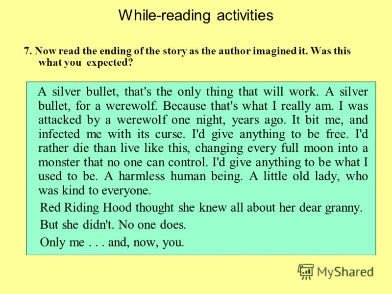 While-reading activities 7. Now read the ending of the story as the author imagined it. Was this what you expected? A silver bullet, that's the only thing that will work. A silver bullet, for a werewolf. Because that's what I really am. I was attacke