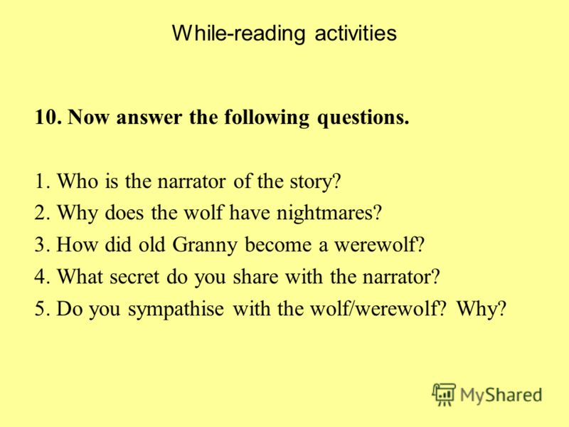 While-reading activities 10. Now answer the following questions. 1. Who is the narrator of the story? 2. Why does the wolf have nightmares? 3. How did old Granny become a werewolf? 4. What secret do you share with the narrator? 5. Do you sympathise w