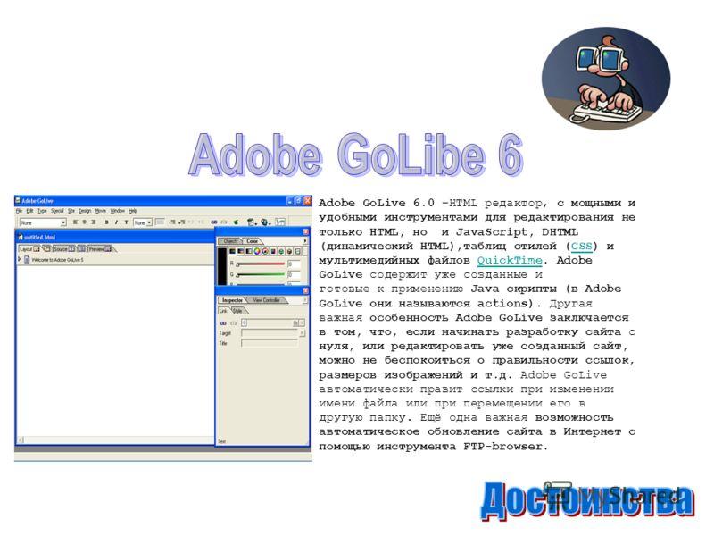 Adobe GoLive 6.0 –HTML редактор, с мощными и удобными инструментами для редактирования не только HTML, но и JavaScript, DHTML (динамический HTML),таблиц стилей (CSS) иCSS мультимедийных файлов QuickTime. AdobeQuickTime GoLive cодержит уже созданные и