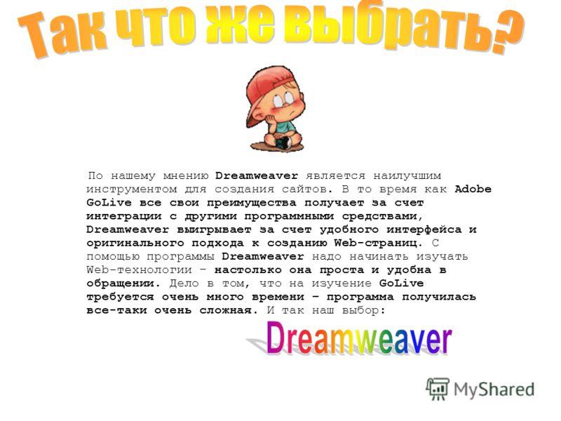 По нашему мнению Dreamweaver является наилучшим инструментом для создания сайтов. В то время как Adobe GoLive все свои преимущества получает за счет интеграции с другими программными средствами, Dreamweaver выигрывает за счет удобного интерфейса и ор