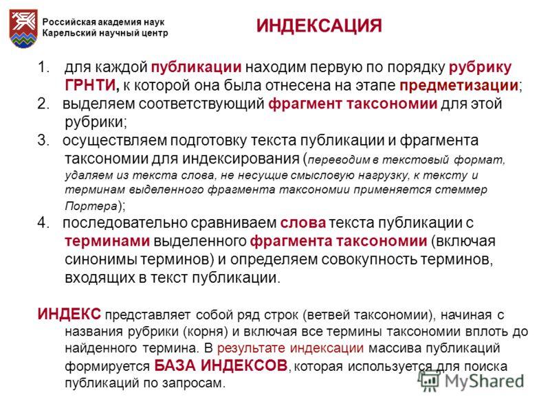 Российская академия наук Карельский научный центр ИНДЕКСАЦИЯ 1.для каждой публикации находим первую по порядку рубрику ГРНТИ, к которой она была отнесена на этапе предметизации; 2. выделяем соответствующий фрагмент таксономии для этой рубрики; 3. осу