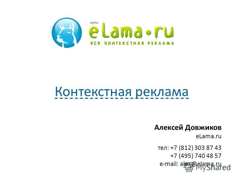 Алексей Довжиков eLama.ru тел: +7 (812) 303 87 43 +7 (495) 740 48 57 e-mail: alex@elama.ru Контекстная реклама