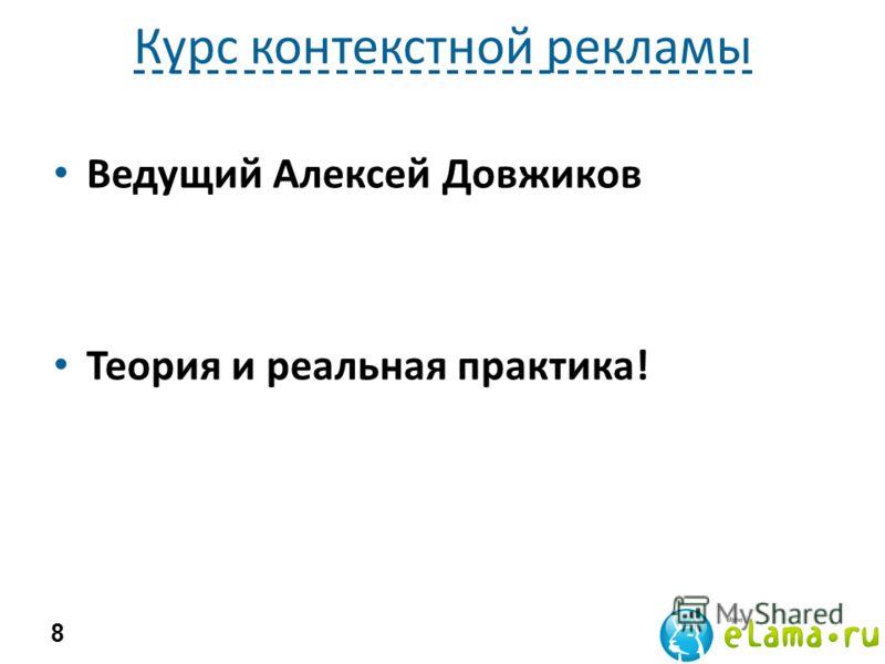 Курс контекстной рекламы Ведущий Алексей Довжиков Теория и реальная практика! 8