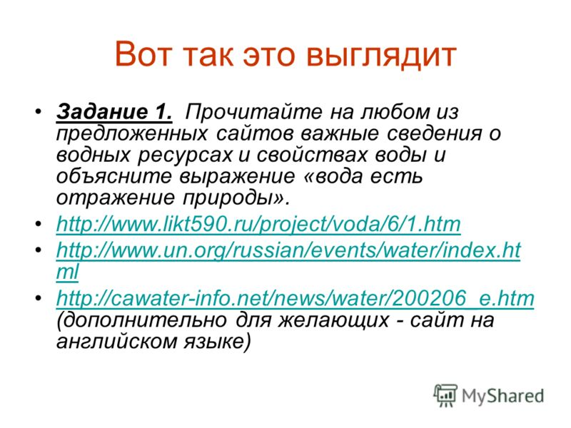 Вот так это выглядит Задание 1. Прочитайте на любом из предложенных сайтов важные сведения о водных ресурсах и свойствах воды и объясните выражение «вода есть отражение природы». http://www.likt590.ru/project/voda/6/1.htmhttp://www.likt590.ru/project