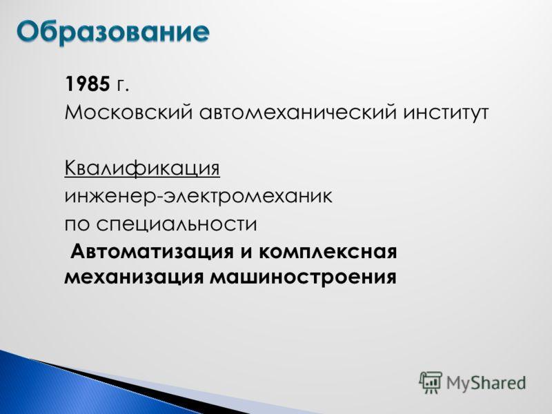 1985 г. Московский автомеханический институт Квалификация инженер-электромеханик по специальности Автоматизация и комплексная механизация машиностроения