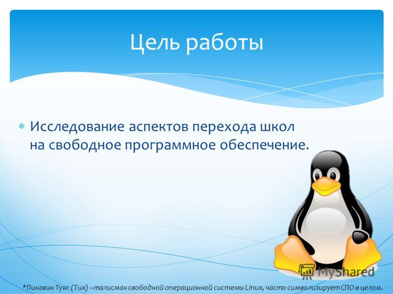 Исследование аспектов перехода школ на свободное программное обеспечение. Цель работы *Пингвин Тукс (Tux) –талисман свободной операционной системы Linux, часто символизирует СПО в целом.
