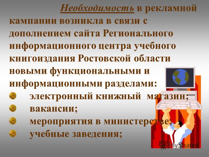 Необходимость в рекламной кампании возникла в связи с дополнением сайта Регионального информационного центра учебного книгоиздания Ростовской области новыми функциональными и информационными разделами: электронный книжный магазин; вакансии; мероприят