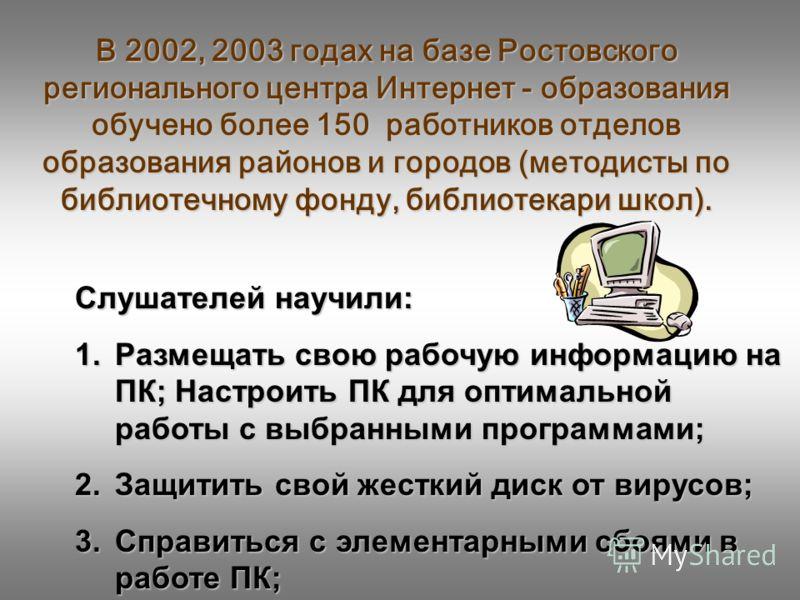 В 2002, 2003 годах на базе Ростовского регионального центра Интернет - образования обучено более 150 работников отделов образования районов и городов (методисты по библиотечному фонду, библиотекари школ). Слушателей научили: 1.Размещать свою рабочую