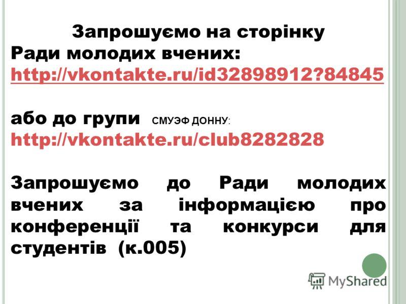 Запрошуємо на сторінку Ради молодих вчених: http://vkontakte.ru/id32898912?84845 або до групи СМУЭФ ДОННУ: http://vkontakte.ru/club8282828 Запрошуємо до Ради молодих вчених за інформацією про конференції та конкурси для студентів (к.005)