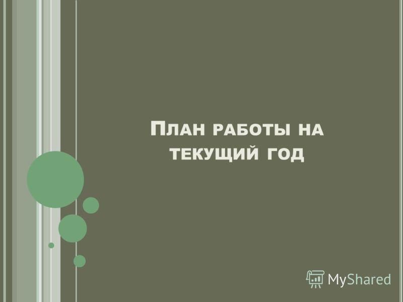 П ЛАН РАБОТЫ НА ТЕКУЩИЙ ГОД
