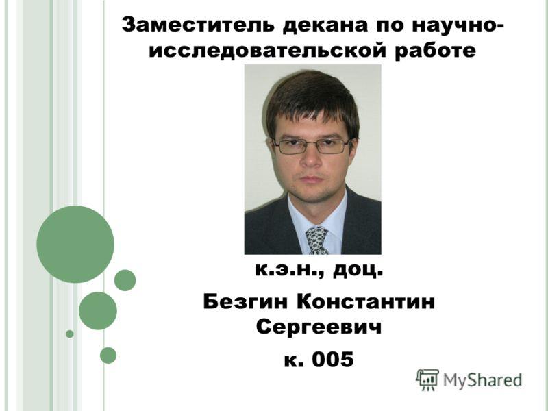 Заместитель декана по научно- исследовательской работе к.э.н., доц. Безгин Константин Сергеевич к. 005