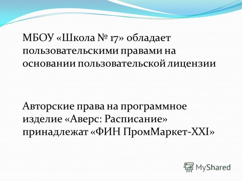 МБОУ «Школа 17» обладает пользовательскими правами на основании пользовательской лицензии Авторские права на программное изделие «Аверс: Расписание» принадлежат «ФИН ПромМаркет-XXI»
