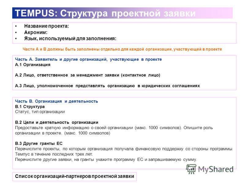 TEMPUS: Структура проектной заявки Название проекта: Акроним: Язык, используемый для заполнения: Часть А. Заявитель и другие организаций, участвующие в проекте A.1 Организация А.2 Лицо, ответственное за менеджмент заявки (контактное лицо) А.3 Лицо, у