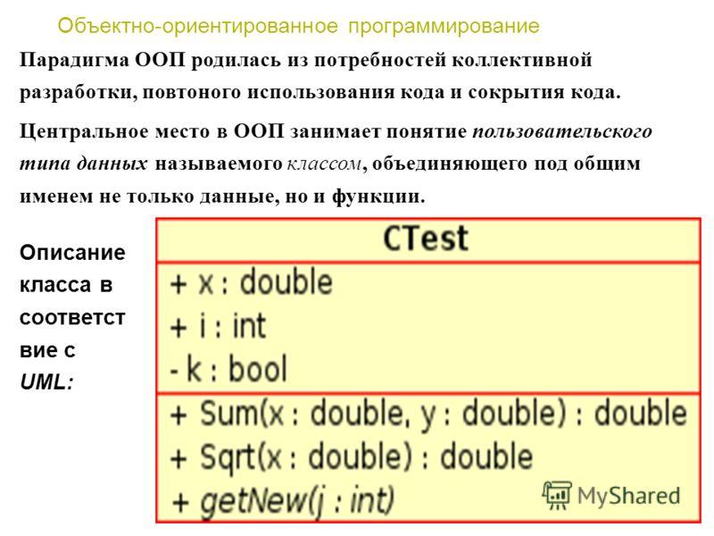 Объектно-ориентированное программирование Центральное место в ООП занимает понятие пользовательского типа данных называемого классом, объединяющего под общим именем не только данные, но и функции. Парадигма ООП родилась из потребностей коллективной р