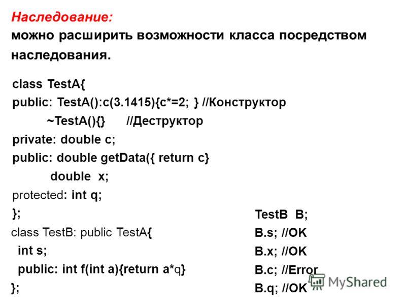 Наследование: можно расширить возможности класса посредством наследования. class TestA{ public: TestA():c(3.1415){c*=2; } //Конструктор ~TestA(){} //Деструктор private: double c; public: double getData({ return c} double x; protected: int q; }; class