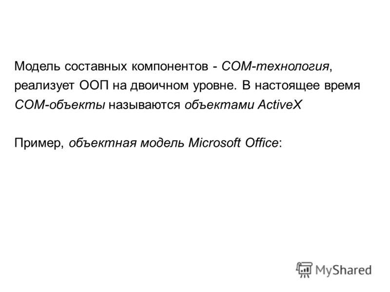Модель составных компонентов - COM-технология, реализует ООП на двоичном уровне. В настоящее время COM-объекты называются объектами ActiveX Пример, объектная модель Microsoft Office: