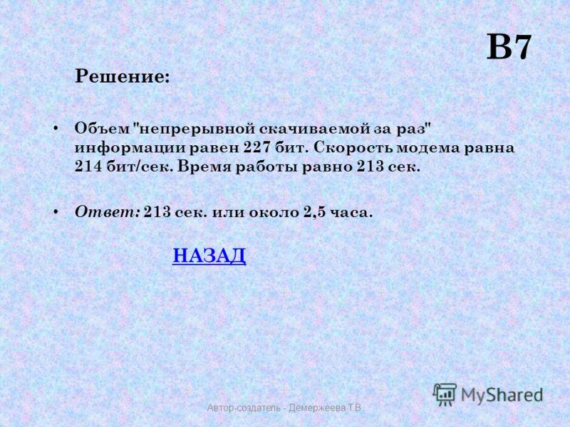 Решение: Объем непрерывной скачиваемой за раз информации равен 227 бит. Скорость модема равна 214 бит/сек. Время работы равно 213 сек. Ответ: 213 сек. или около 2,5 часа. НАЗАД В7 Автор-создатель - Демержеева Т.В.