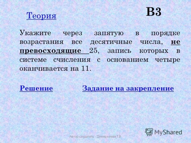 В3 Укажите через запятую в порядке возрастания все десятичные числа, не превосходящие 25, запись которых в системе счисления с основанием четыре оканчивается на 11. РешениеРешение Задание на закреплениеЗадание на закрепление Автор-создатель - Демерже