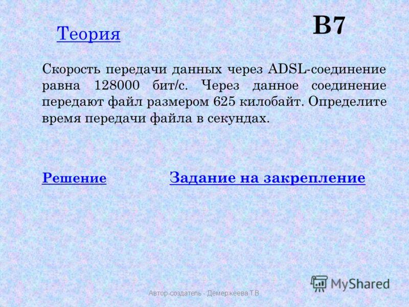 В7 Скорость передачи данных через ADSL-соединение равна 128000 бит/c. Через данное соединение передают файл размером 625 килобайт. Определите время передачи файла в секундах. РешениеРешение Задание на закрепление Задание на закрепление Автор-создател