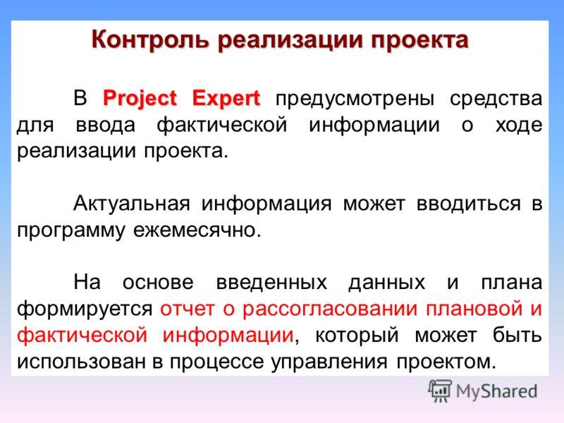Контроль реализации проекта Project Expert В Project Expert предусмотрены средства для ввода фактической информации о ходе реализации проекта. Актуальная информация может вводиться в программу ежемесячно. На основе введенных данных и плана формируетс