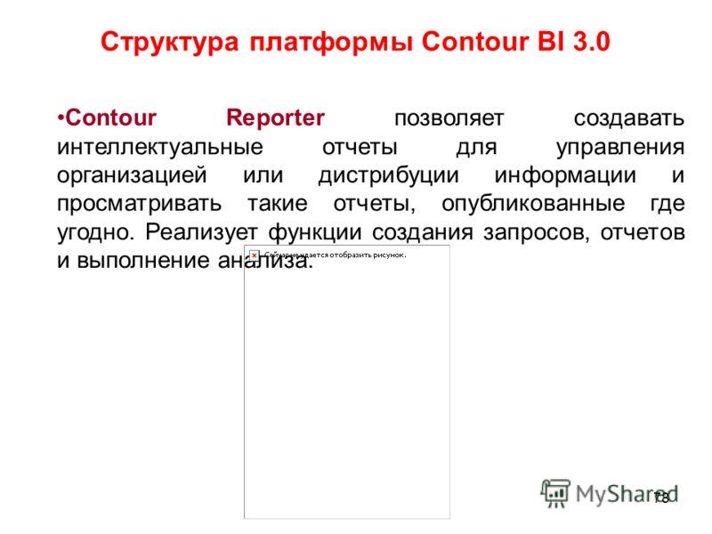 78 Структура платформы Contour BI 3.0 Contour Reporter позволяет создавать интеллектуальные отчеты для управления организацией или дистрибуции информации и просматривать такие отчеты, опубликованные где угодно. Реализует функции создания запросов, от