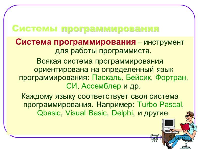 программирования Системы программирования Система программирования – инструмент для работы программиста. Всякая система программирования ориентирована на определенный язык программирования: Паскаль, Бейсик, Фортран, СИ, Ассемблер и др. Каждому языку