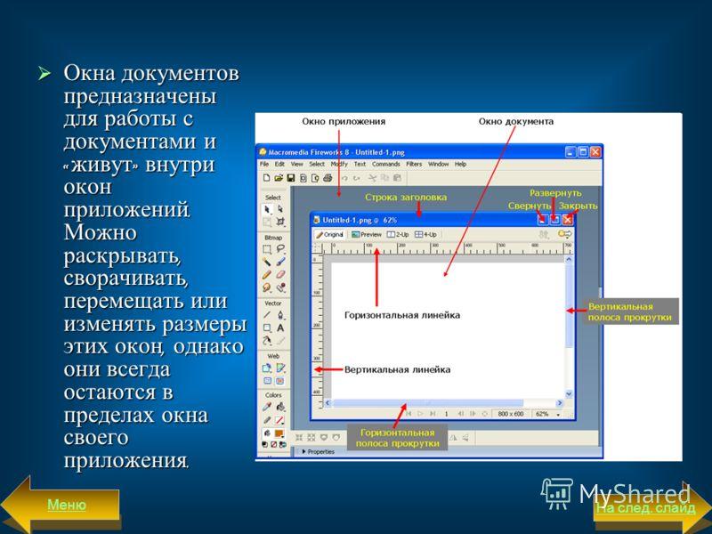 Окна документов предназначены для работы с документами и « живут » внутри окон приложений. Можно раскрывать, сворачивать, перемещать или из  менять размеры этих окон, однако они всегда остаются в пределах окна своего приложения. Окна документов пред