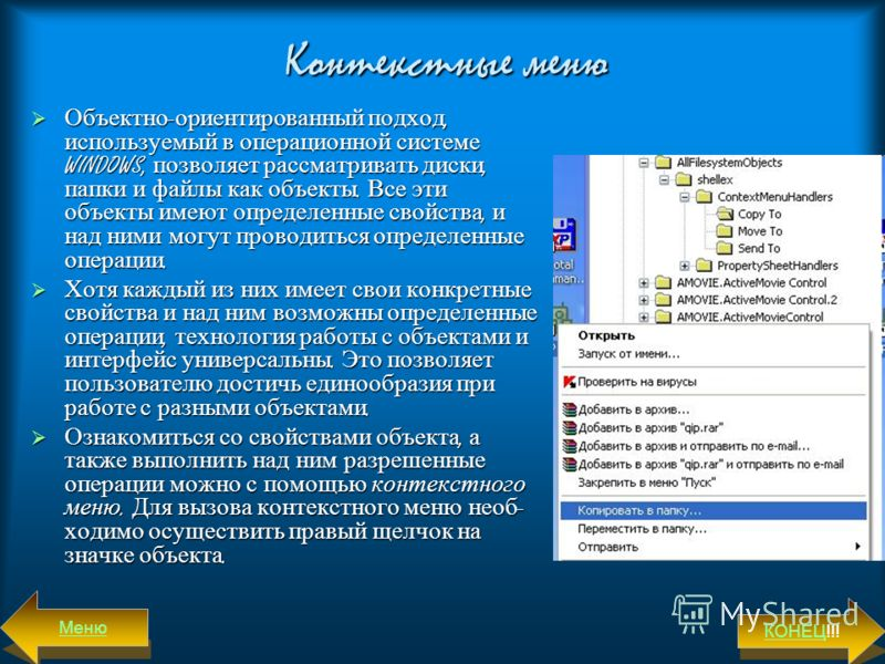 Контекстные меню Объектно-ориентированный подход, используемый в операционной системе WINDOWS, позволяет рассматривать диски, папки и файлы как объекты. Все эти объекты имеют определенные свойства, и над ними могут проводиться определенные операции.