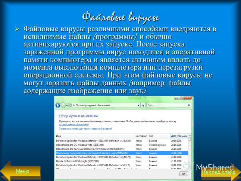 Файловые вирусы Файловые вирусы различными способами внедряются в исполнимые файлы (программы) и обычно активизируются при их запуске. После запуска зараженной программы вирус находится в оперативной памяти компьютера и является активным вплоть до мо