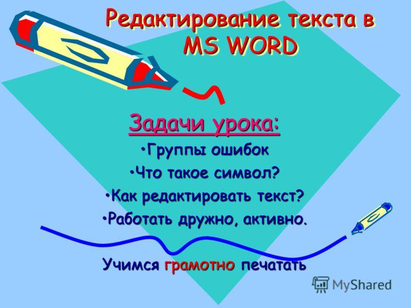 Редактирование текста в MS WORD Задачи урока: Группы ошибокГруппы ошибок Что такое символ?Что такое символ? Как редактировать текст?Как редактировать текст? Работать дружно, активно.Работать дружно, активно. Учимся грамотно печатать