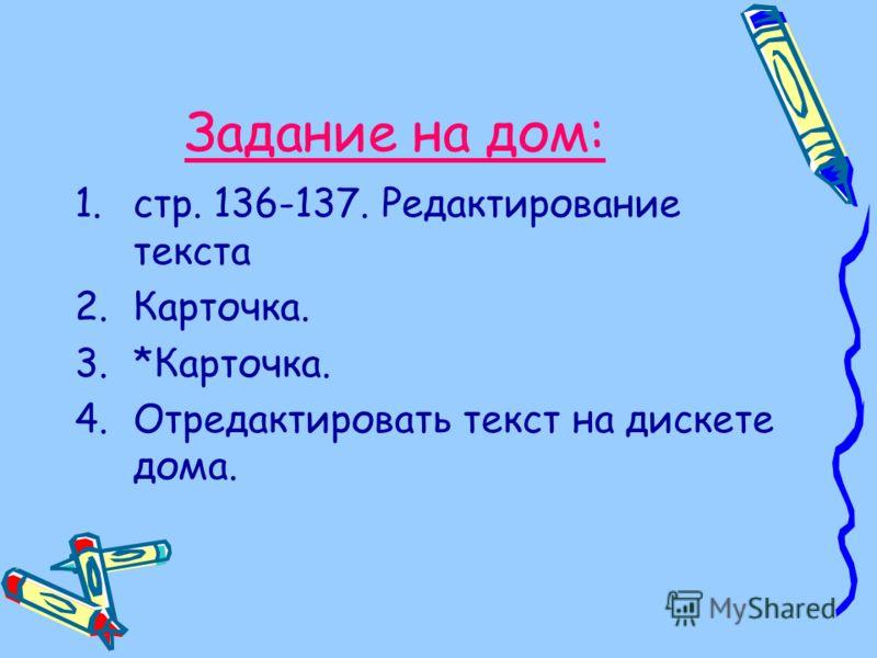 Задание на дом: 1.стр. 136-137. Редактирование текста 2.Карточка. 3.*Карточка. 4.Отредактировать текст на дискете дома.