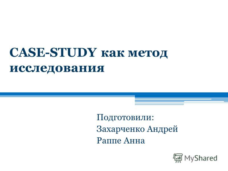CASE-STUDY как метод исследования Подготовили: Захарченко Андрей Раппе Анна