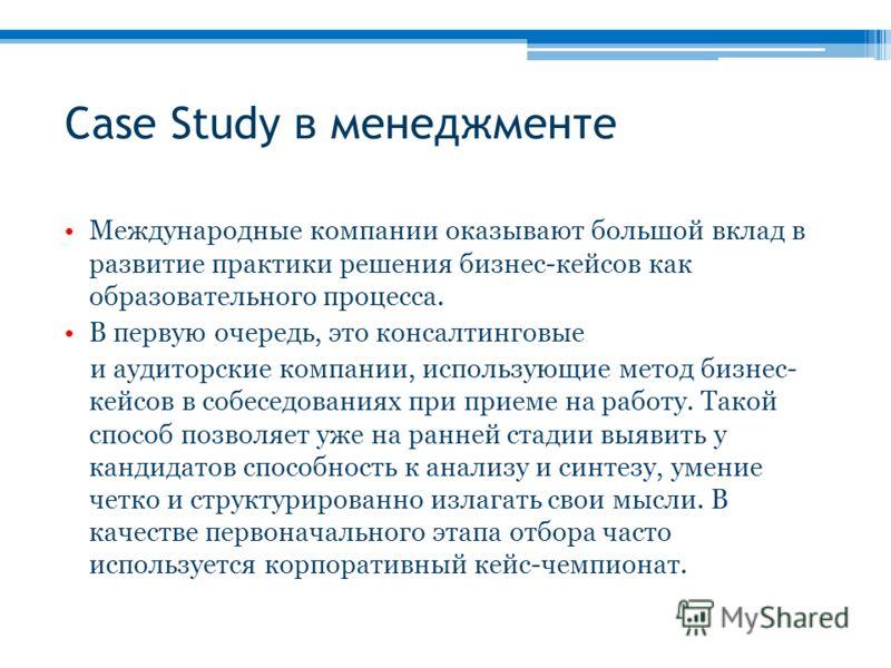 Case Study в менеджменте Международные компании оказывают большой вклад в развитие практики решения бизнес-кейсов как образовательного процесса. В первую очередь, это консалтинговые и аудиторские компании, использующие метод бизнес- кейсов в собеседо