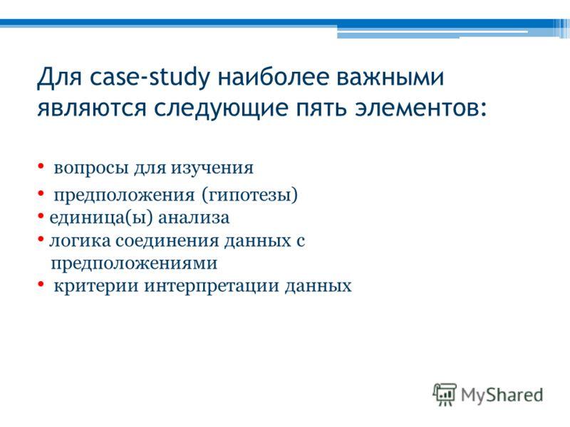 Для case-study наиболее важными являются следующие пять элементов: вопросы для изучения предположения (гипотезы) единица(ы) анализа логика соединения данных с предположениями критерии интерпретации данных