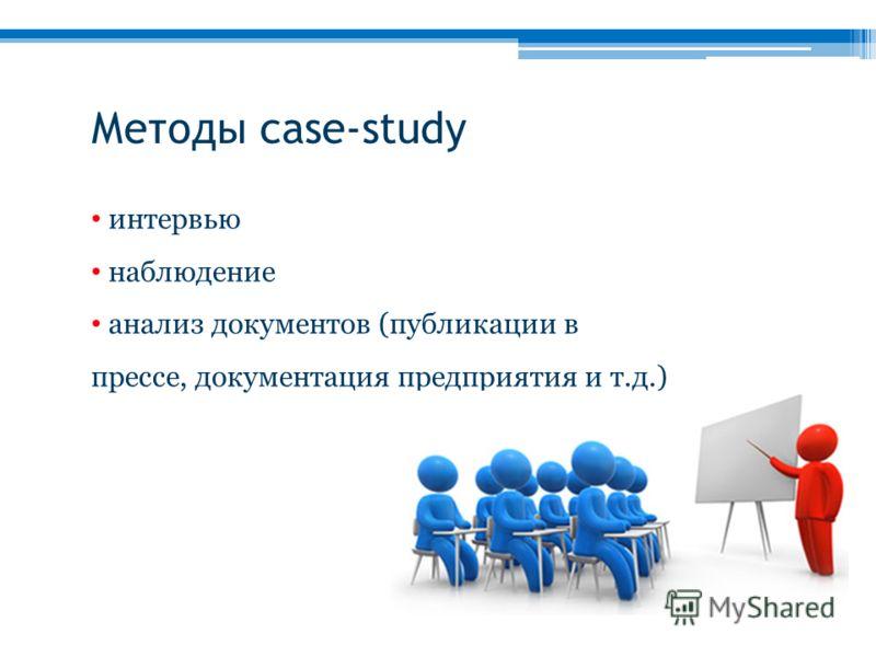 интервью наблюдение анализ документов (публикации в прессе, документация предприятия и т.д.) Методы case-study