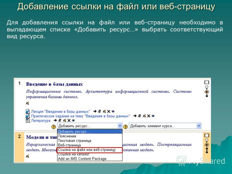 Добавление ссылки на файл или веб-страницу Для добавления ссылки на файл или веб-страницу необходимо в выпадающем списке «Добавить ресурс…» выбрать соответствующий вид ресурса.